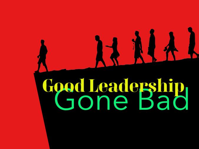 Good Leadership Gone Bad